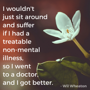 """""""I wouldn't just sit around and suffer if I had a treatable non-mental illness, so I went to a doctor, and I got better."""" - Wil Wheaton"""